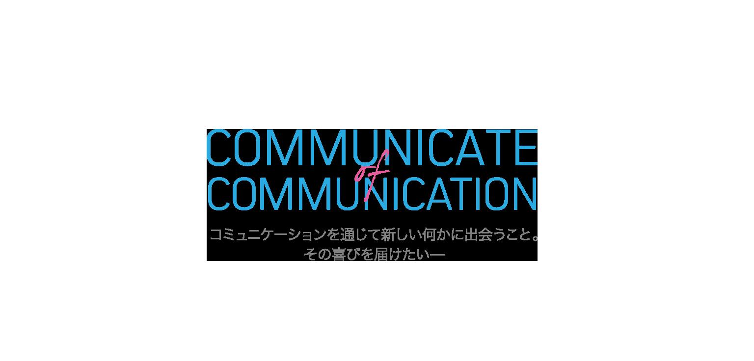 COMMUNICATE of COMMUNICATION コミュニケーションを通じて新しい何かに出会うこと。その喜びを届けたい─
